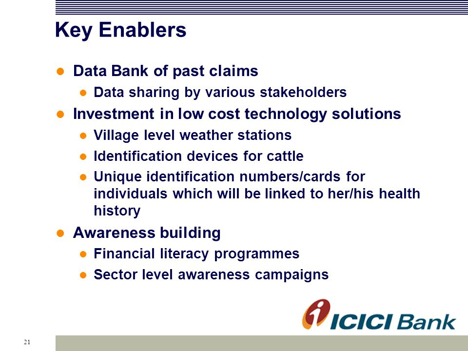 21 Key Enablers Data Bank of past claims Data sharing by various stakeholders Investment in low cost technology solutions Village level weather stations Identification devices for cattle Unique identification numbers/cards for individuals which will be linked to her/his health history Awareness building Financial literacy programmes Sector level awareness campaigns