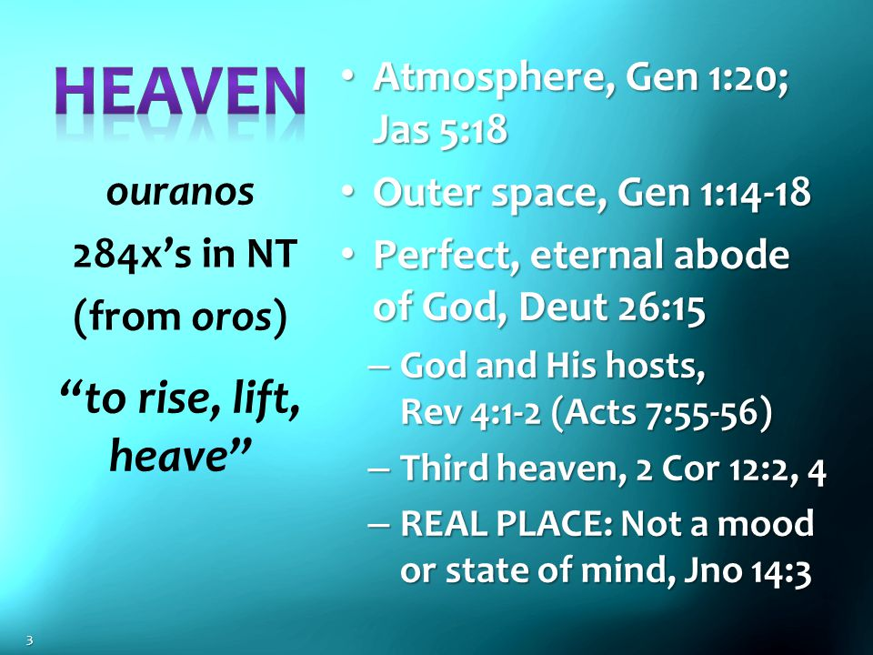 Atmosphere, Gen 1:20; Jas 5:18 Atmosphere, Gen 1:20; Jas 5:18 Outer space, Gen 1:14-18 Outer space, Gen 1:14-18 Perfect, eternal abode of God, Deut 26:15 Perfect, eternal abode of God, Deut 26:15 – God and His hosts, Rev 4:1-2 (Acts 7:55-56) – Third heaven, 2 Cor 12:2, 4 – REAL PLACE: Not a mood or state of mind, Jno 14:3 ouranos 284x's in NT (from oros) to rise, lift, heave 3