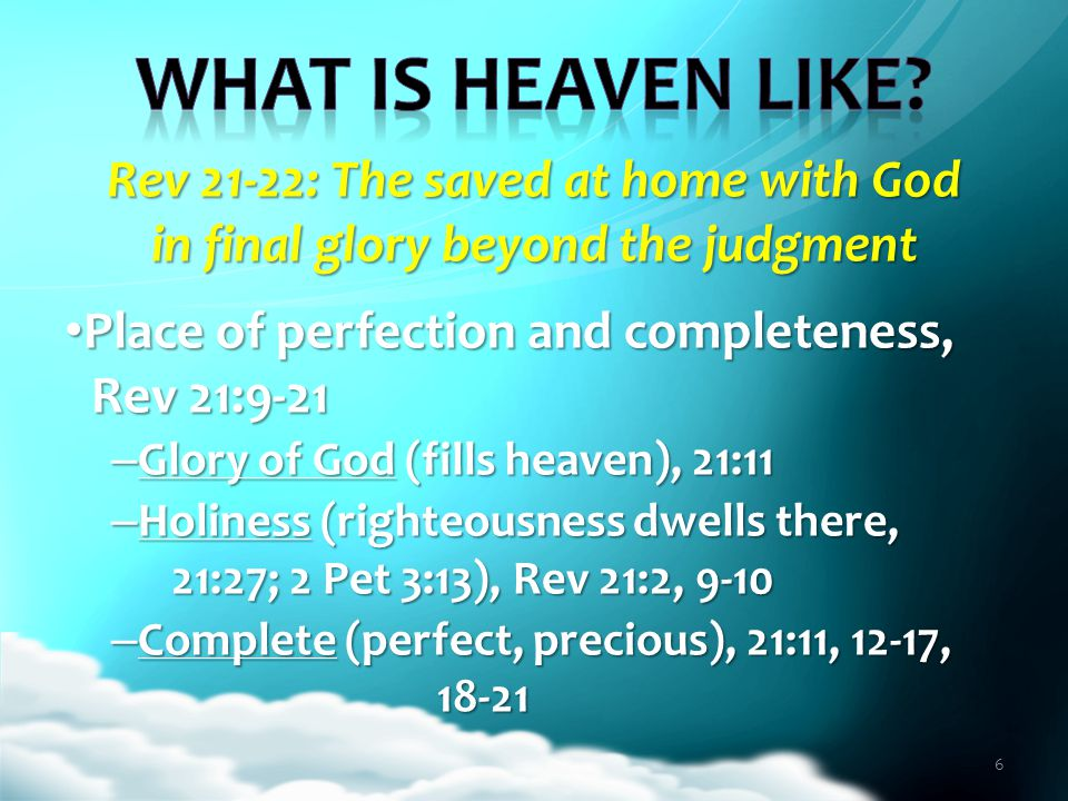 Rev 21-22: The saved at home with God in final glory beyond the judgment Place of perpetual fellowship with God, Rev 21:3, 22-27; 22:4 Place of perpetual fellowship with God, Rev 21:3, 22-27; 22:4 – Zenith of God's presence with His people, Rev 21:3 (Lev 26:11-12; 2 Cor 6:16) – Permanent place of the saved, 21:24-27 Face to face, 22:4 (Jno 1:18; 14:8-9) Face to face, 22:4 (Jno 1:18; 14:8-9) Security, 21:12 (Jno 14:3; 1 Jno 3:2) Security, 21:12 (Jno 14:3; 1 Jno 3:2) 7