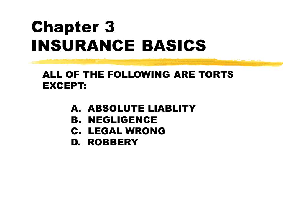 Chapter 3 INSURANCE BASICS ALL OF THE FOLLOWING ARE TORTS EXCEPT: A.