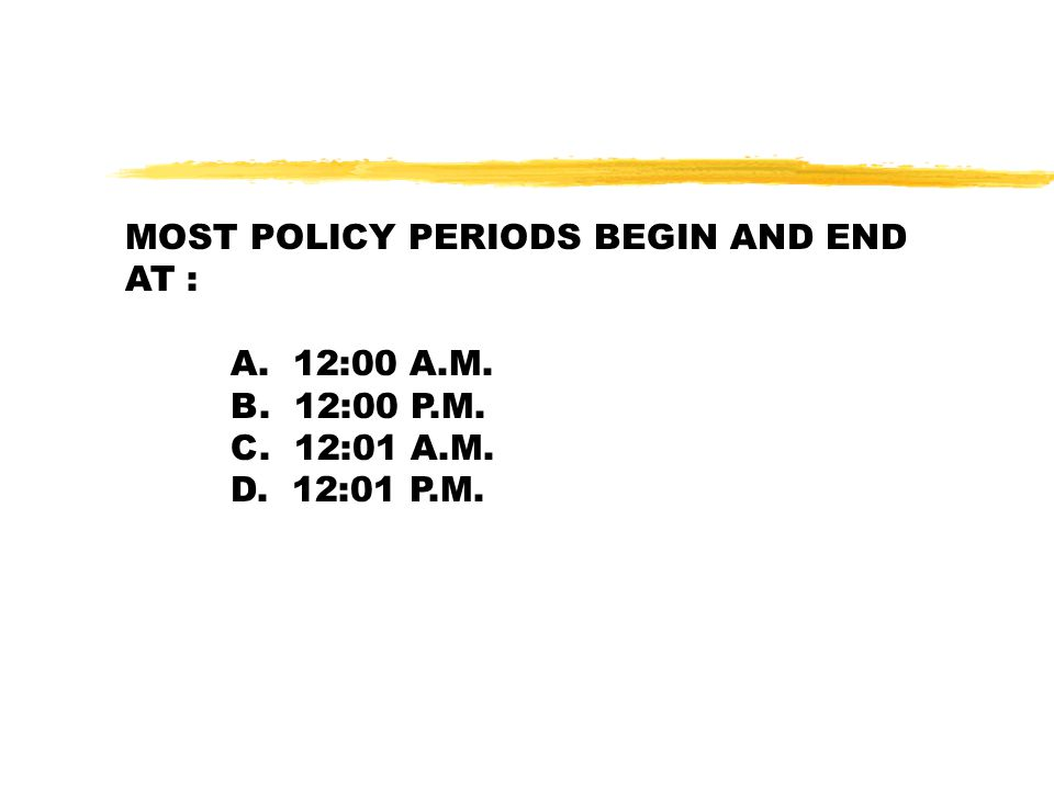 MOST POLICY PERIODS BEGIN AND END AT : A. 12:00 A.M. B. 12:00 P.M. C. 12:01 A.M. D. 12:01 P.M.