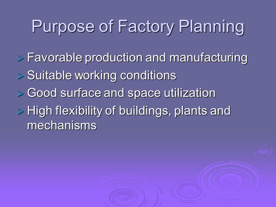 Purpose of Factory Planning  Favorable production and manufacturing  Suitable working conditions  Good surface and space utilization  High flexibility of buildings, plants and mechanisms