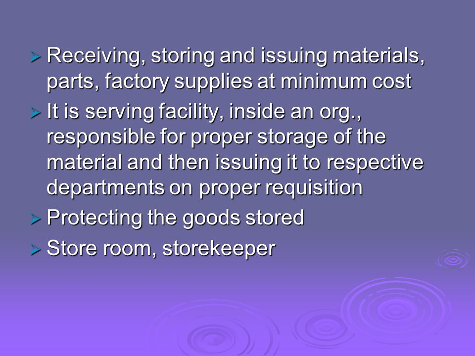  Receiving, storing and issuing materials, parts, factory supplies at minimum cost  It is serving facility, inside an org., responsible for proper storage of the material and then issuing it to respective departments on proper requisition  Protecting the goods stored  Store room, storekeeper