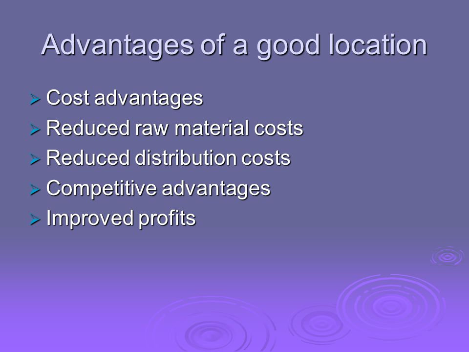 Advantages of a good location  Cost advantages  Reduced raw material costs  Reduced distribution costs  Competitive advantages  Improved profits