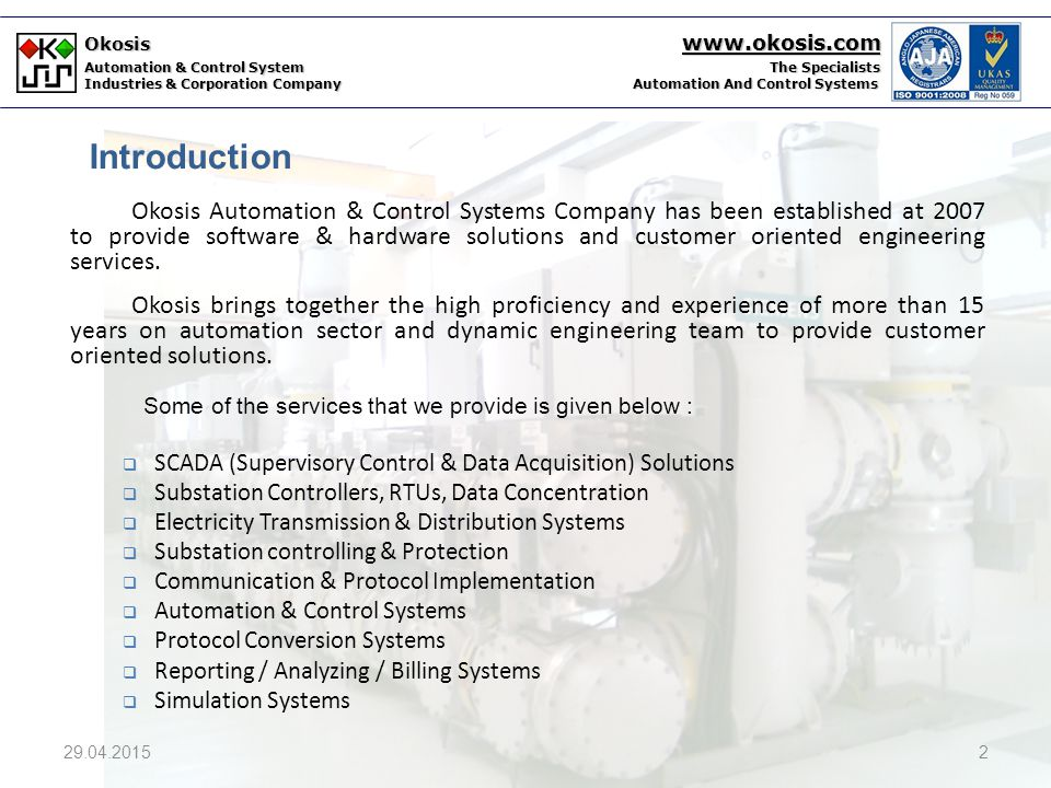 Okosis www.okosis.com Automation & Control System The Specialists Industries & Corporation Company Automation And Control Systems  Okosis has been established at 2007 by two professionals has know how on automation systems and experience of 15 years on software & hardware of Automation & Control Sector.