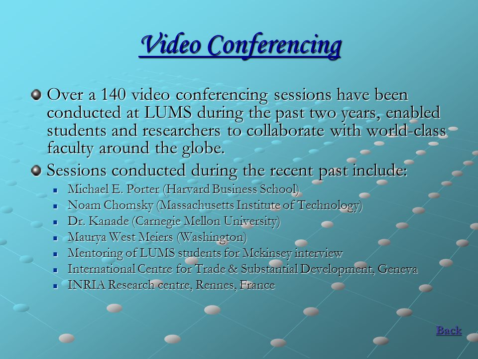 Video Conferencing Over a 140 video conferencing sessions have been conducted at LUMS during the past two years, enabled students and researchers to collaborate with world-class faculty around the globe.