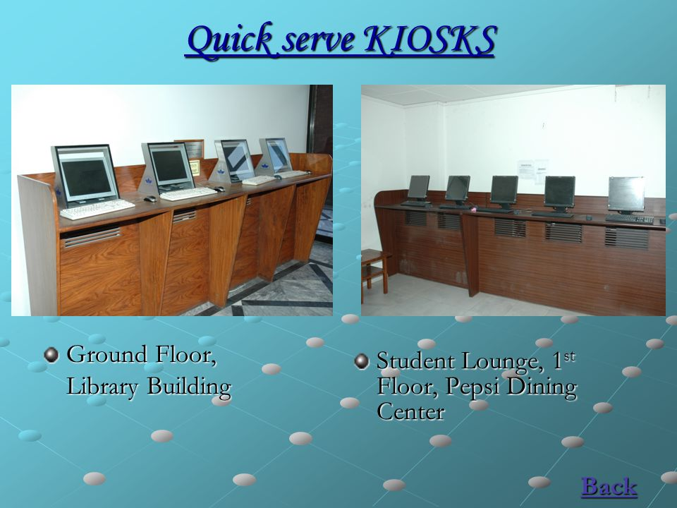 Quick serve KIOSKS Ground Floor, Library Building Back Student Lounge, 1 st Floor, Pepsi Dining Center Back