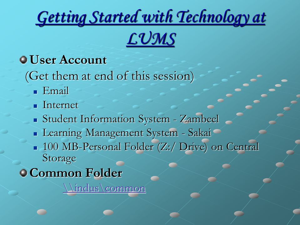 Getting Started with Technology at LUMS User Account (Get them at end of this session) (Get them at end of this session) Email Email Internet Internet Student Information System - Zambeel Student Information System - Zambeel Learning Management System - Sakai Learning Management System - Sakai 100 MB-Personal Folder (Z:/ Drive) on Central Storage 100 MB-Personal Folder (Z:/ Drive) on Central Storage Common Folder \\indus\common \\indus\common\\indus\common