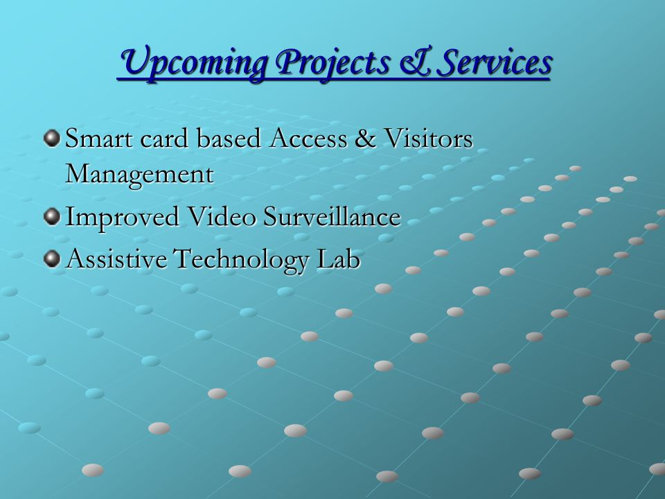 Upcoming Projects & Services Smart card based Access & Visitors Management Improved Video Surveillance Assistive Technology Lab