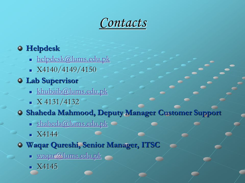 Contacts Helpdesk helpdesk@lums.edu.pk helpdesk@lums.edu.pk helpdesk@lums.edu.pk X4140/4149/4150 X4140/4149/4150 Lab Supervisor khubaib@lums.edu.pk khubaib@lums.edu.pk khubaib@lums.edu.pk X 4131/4132 X 4131/4132 Shaheda Mahmood, Deputy Manager Customer Support shaheda@lums.edu.pk shaheda@lums.edu.pk shaheda@lums.edu.pk X4144 X4144 Waqar Qureshi, Senior Manager, ITSC waqar@lums.edu.pk waqar@lums.edu.pk waqar@lums.edu.pk X4145 X4145
