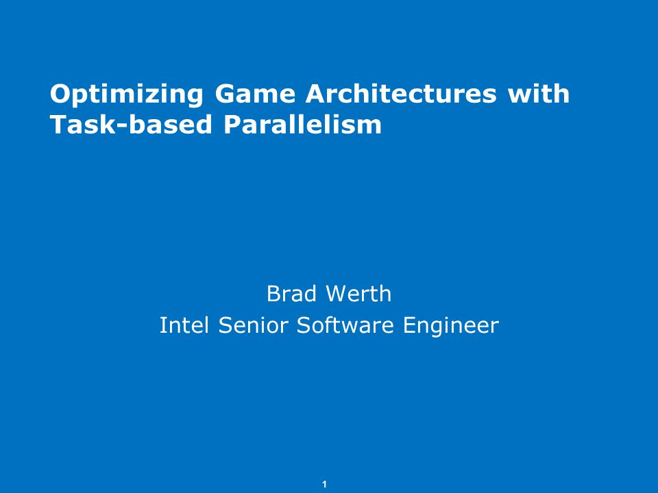 1 Optimizing Game Architectures with Task-based Parallelism Brad Werth Intel Senior Software Engineer