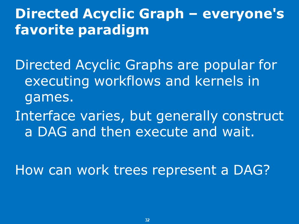 32 Directed Acyclic Graph – everyone s favorite paradigm Directed Acyclic Graphs are popular for executing workflows and kernels in games.