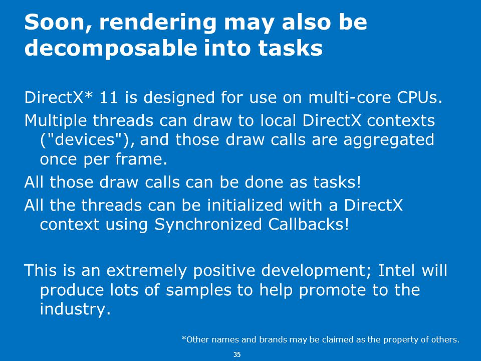 35 Soon, rendering may also be decomposable into tasks DirectX* 11 is designed for use on multi-core CPUs.