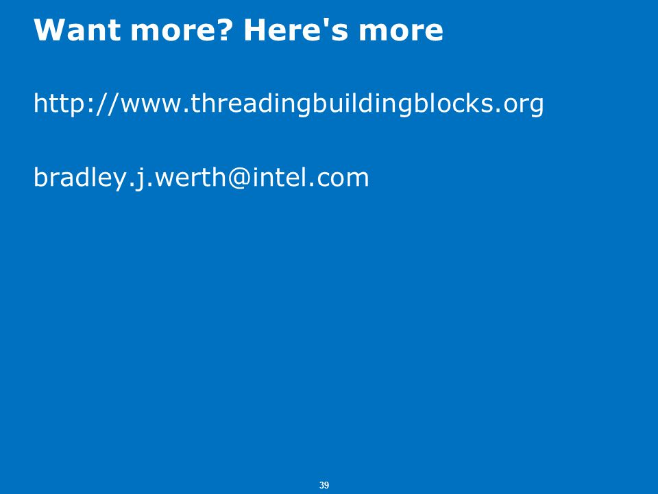39 Want more? Here s more http://www.threadingbuildingblocks.org bradley.j.werth@intel.com