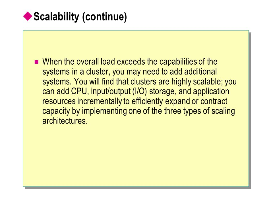  Scalability (continue) When the overall load exceeds the capabilities of the systems in a cluster, you may need to add additional systems. You will