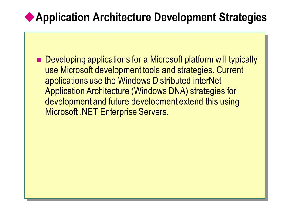  Application Architecture Development Strategies (continue) Windows DNA The Windows DNA model distributes an application in several layers, called tiers, which often reside physically on different machines, emphasizing logical distribution.