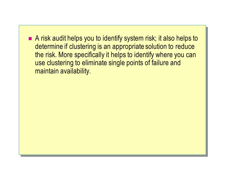 A risk audit helps you to identify system risk; it also helps to determine if clustering is an appropriate solution to reduce the risk. More specifica