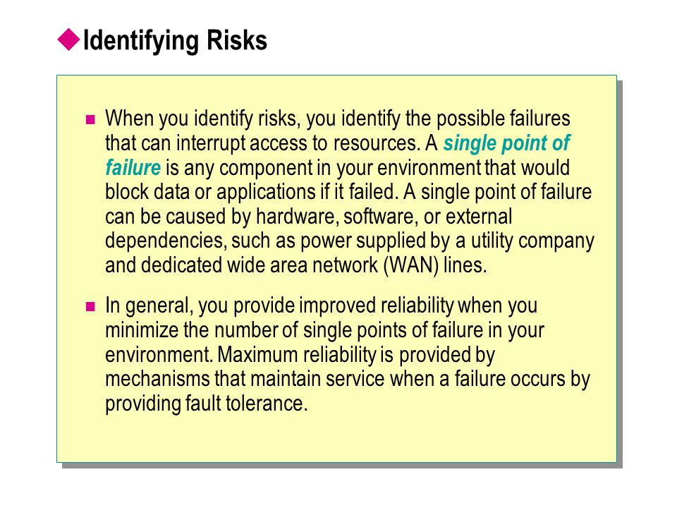  Identifying Risks When you identify risks, you identify the possible failures that can interrupt access to resources. A single point of failure is a