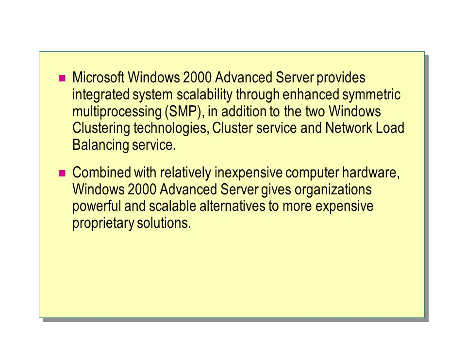 Microsoft Windows 2000 Advanced Server provides integrated system scalability through enhanced symmetric multiprocessing (SMP), in addition to the two