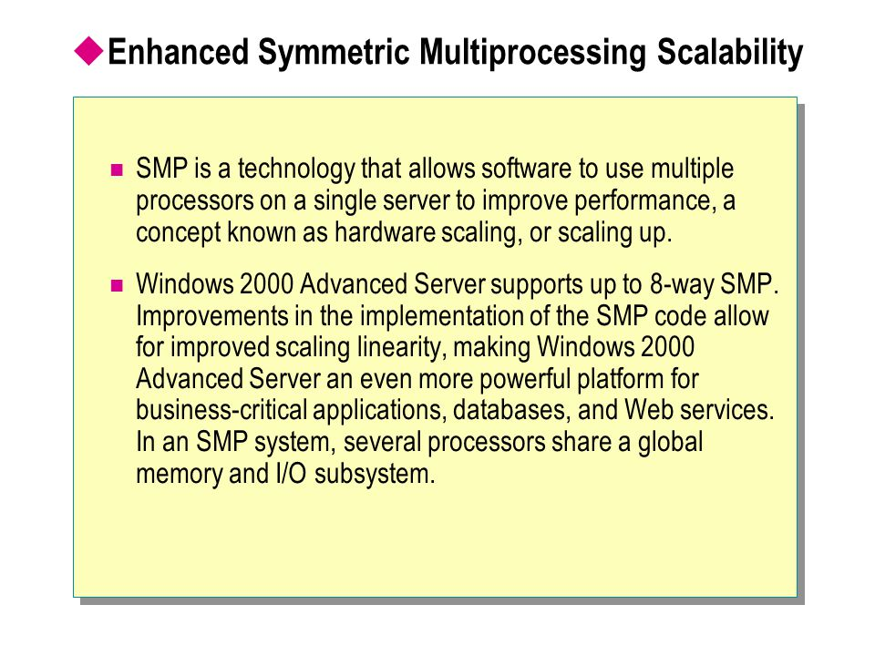  Enhanced Symmetric Multiprocessing Scalability SMP is a technology that allows software to use multiple processors on a single server to improve per