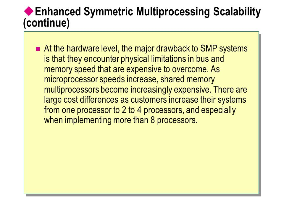  Enhanced Symmetric Multiprocessing Scalability (continue) At the hardware level, the major drawback to SMP systems is that they encounter physical l