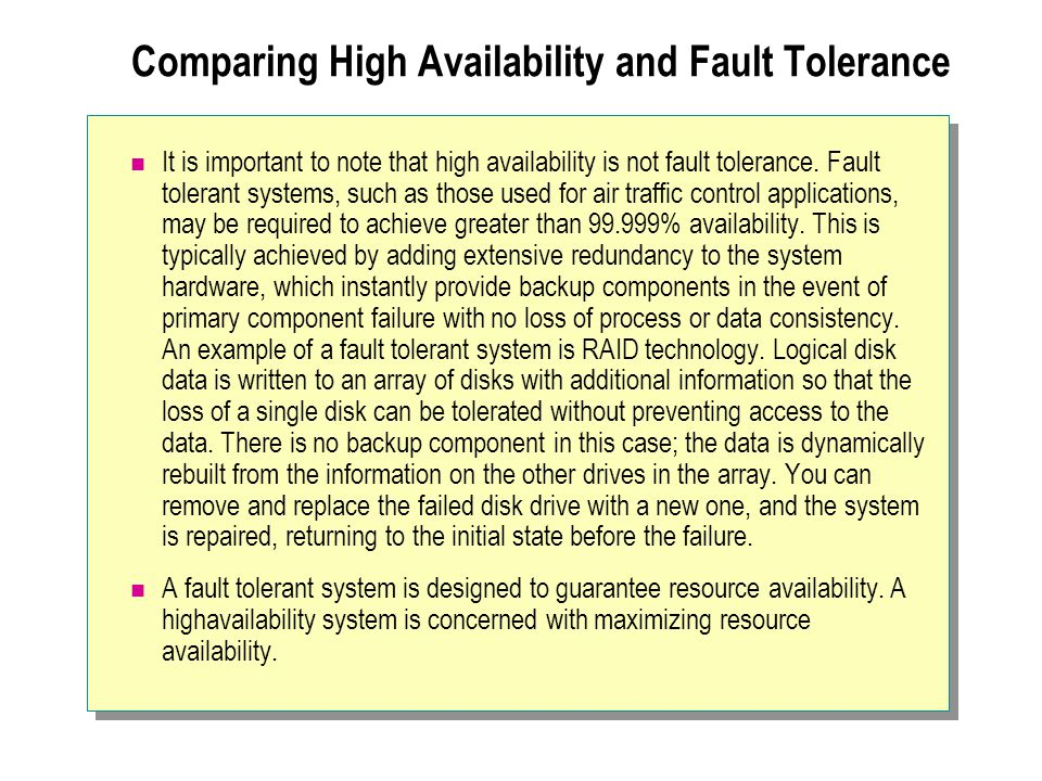 Comparing High Availability and Fault Tolerance It is important to note that high availability is not fault tolerance. Fault tolerant systems, such as