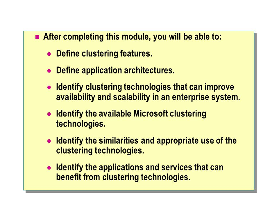 After completing this module, you will be able to: Define clustering features. Define application architectures. Identify clustering technologies that