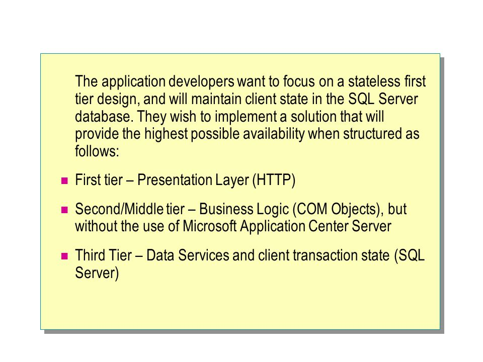 The application developers want to focus on a stateless first tier design, and will maintain client state in the SQL Server database. They wish to imp