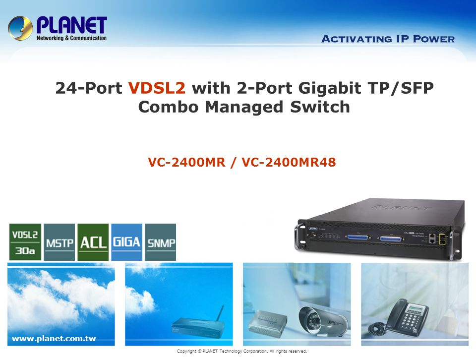 www.planet.com.tw 12 / 24 Key Benefits Traffic Flow QoS for application services ensured IGMP snooping v1, v2 and v2 fast leave, IGMP querier mode Selectable VDSL2 data rate for Service Differentiation Powerful management interface by Web (SSL) / Telnet / SNMP 2-Port Gigabit TP/SFP Combo mini-GBIC slot for up link to back bone network Powerful security design such as ACL, MAC Limit, 802.1x
