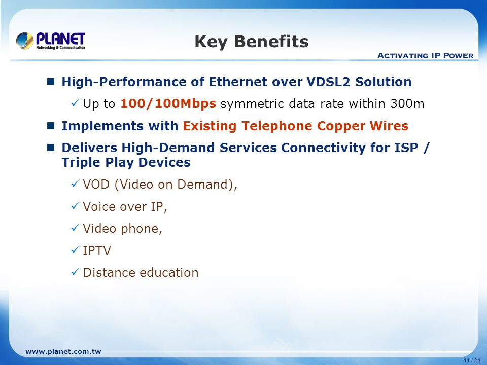 www.planet.com.tw 11 / 24 Key Benefits High-Performance of Ethernet over VDSL2 Solution Up to 100/100Mbps symmetric data rate within 300m Implements with Existing Telephone Copper Wires Delivers High-Demand Services Connectivity for ISP / Triple Play Devices VOD (Video on Demand), Voice over IP, Video phone, IPTV Distance education