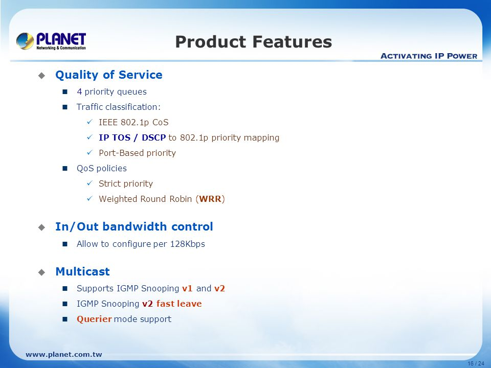 www.planet.com.tw 16 / 24 Product Features  Quality of Service 4 priority queues Traffic classification: IEEE 802.1p CoS IP TOS / DSCP to 802.1p priority mapping Port-Based priority QoS policies Strict priority Weighted Round Robin (WRR)  In/Out bandwidth control Allow to configure per 128Kbps  Multicast Supports IGMP Snooping v1 and v2 IGMP Snooping v2 fast leave Querier mode support