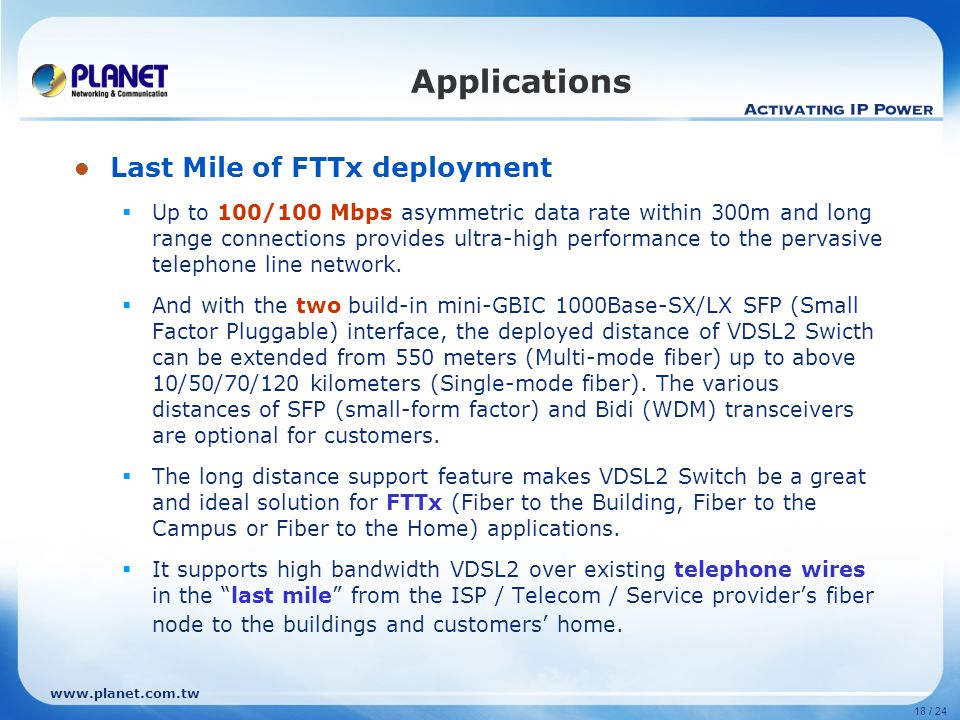 www.planet.com.tw 18 / 24 Last Mile of FTTx deployment  Up to 100/100 Mbps asymmetric data rate within 300m and long range connections provides ultra-high performance to the pervasive telephone line network.