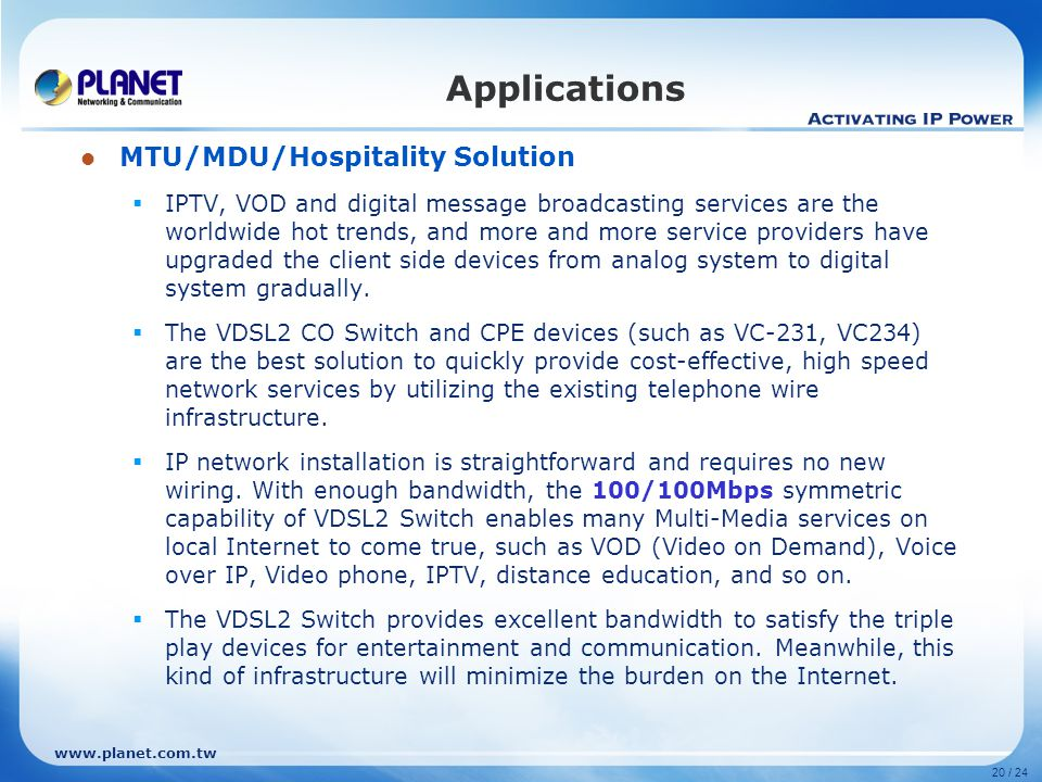 www.planet.com.tw 20 / 24 MTU/MDU/Hospitality Solution  IPTV, VOD and digital message broadcasting services are the worldwide hot trends, and more and more service providers have upgraded the client side devices from analog system to digital system gradually.