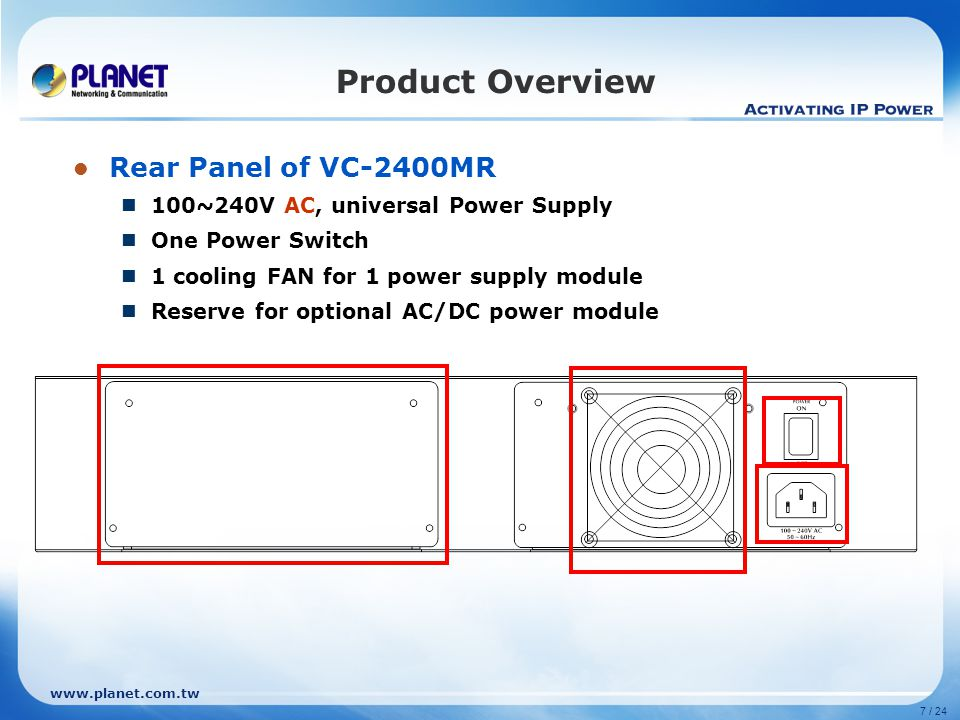 www.planet.com.tw 7 / 24 Product Overview Rear Panel of VC-2400MR 100~240V AC, universal Power Supply One Power Switch 1 cooling FAN for 1 power supply module Reserve for optional AC/DC power module