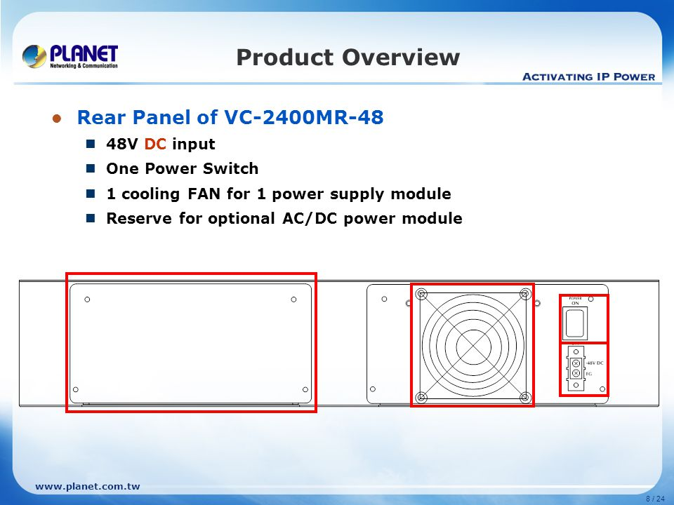 www.planet.com.tw 8 / 24 Product Overview Rear Panel of VC-2400MR-48 48V DC input One Power Switch 1 cooling FAN for 1 power supply module Reserve for optional AC/DC power module