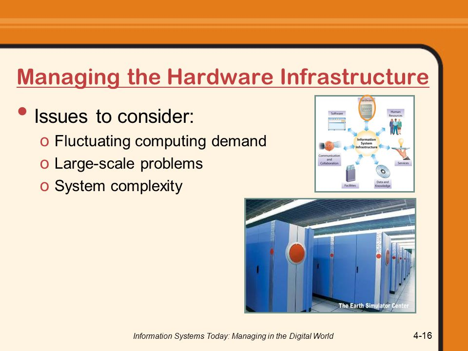 Information Systems Today: Managing in the Digital World 4-16 Managing the Hardware Infrastructure Issues to consider: o Fluctuating computing demand o Large-scale problems o System complexity