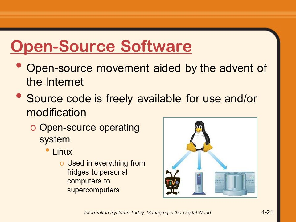 Information Systems Today: Managing in the Digital World 4-21 Open-Source Software Open-source movement aided by the advent of the Internet Source code is freely available for use and/or modification o Open-source operating system Linux oUsed in everything from fridges to personal computers to supercomputers
