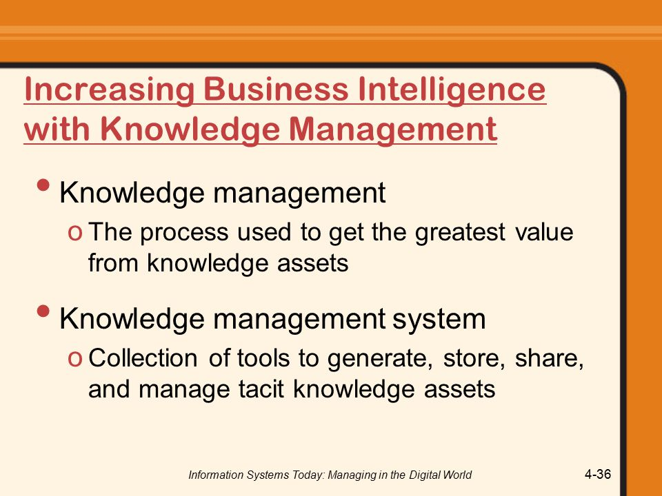 Information Systems Today: Managing in the Digital World 4-36 Increasing Business Intelligence with Knowledge Management Knowledge management o The process used to get the greatest value from knowledge assets Knowledge management system o Collection of tools to generate, store, share, and manage tacit knowledge assets