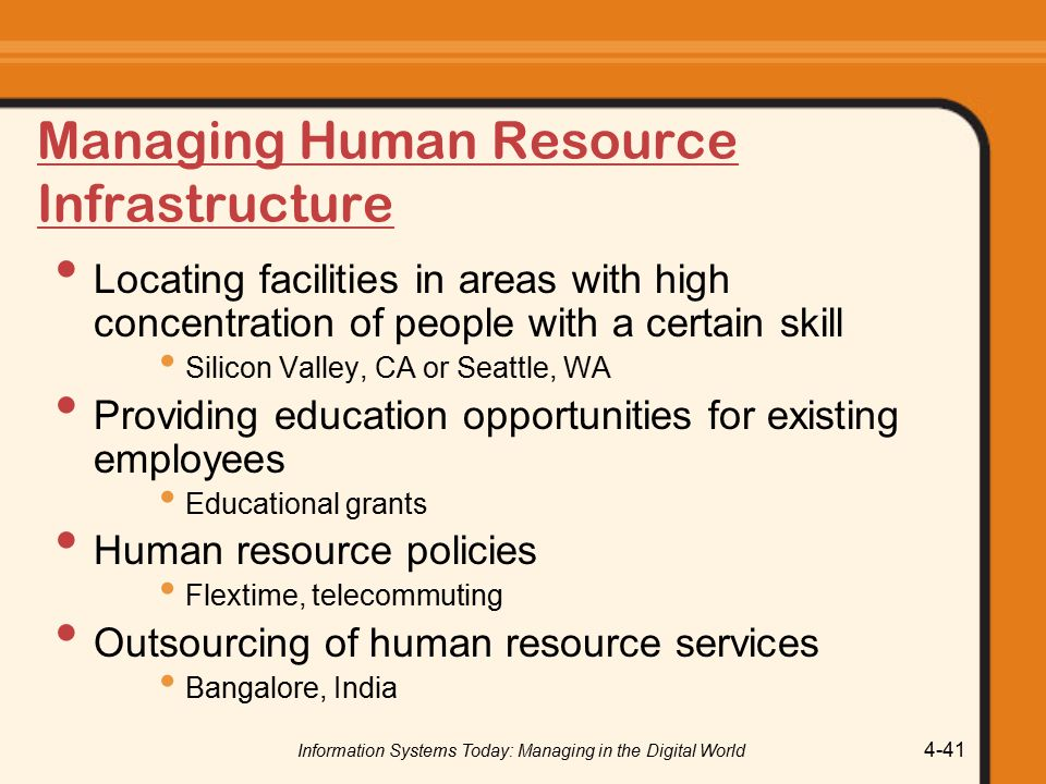 Information Systems Today: Managing in the Digital World 4-41 Managing Human Resource Infrastructure Locating facilities in areas with high concentration of people with a certain skill Silicon Valley, CA or Seattle, WA Providing education opportunities for existing employees Educational grants Human resource policies Flextime, telecommuting Outsourcing of human resource services Bangalore, India