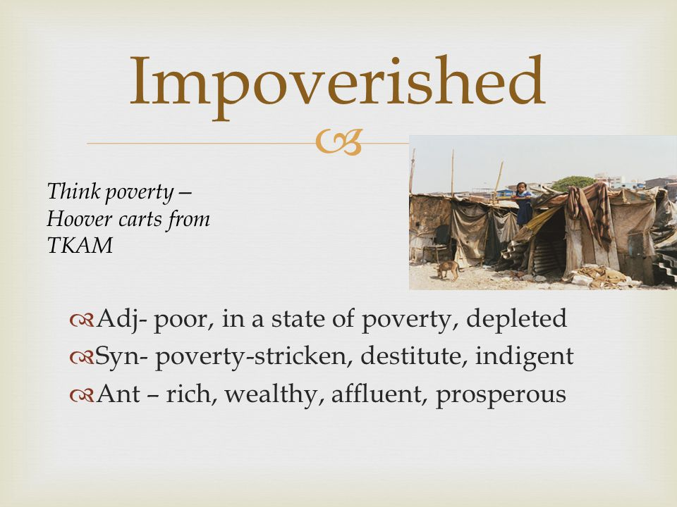   Adj- poor, in a state of poverty, depleted  Syn- poverty-stricken, destitute, indigent  Ant – rich, wealthy, affluent, prosperous Impoverished Think poverty— Hoover carts from TKAM