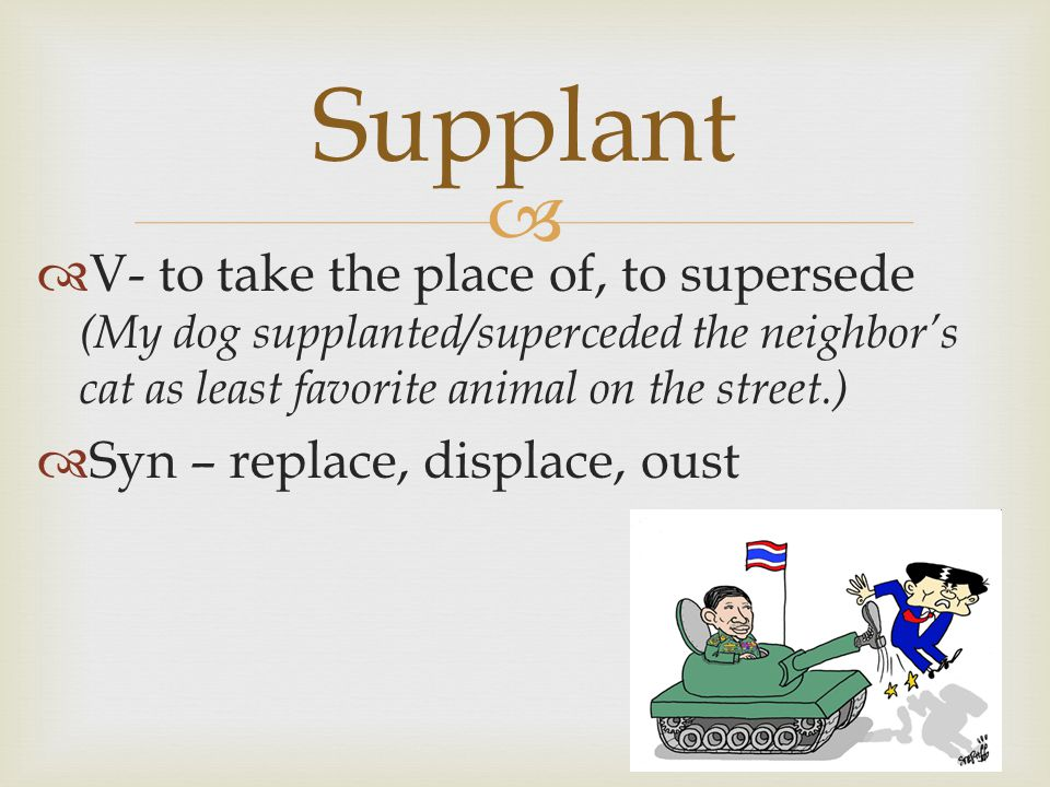   V- to take the place of, to supersede (My dog supplanted/superceded the neighbor's cat as least favorite animal on the street.)  Syn – replace, displace, oust Supplant