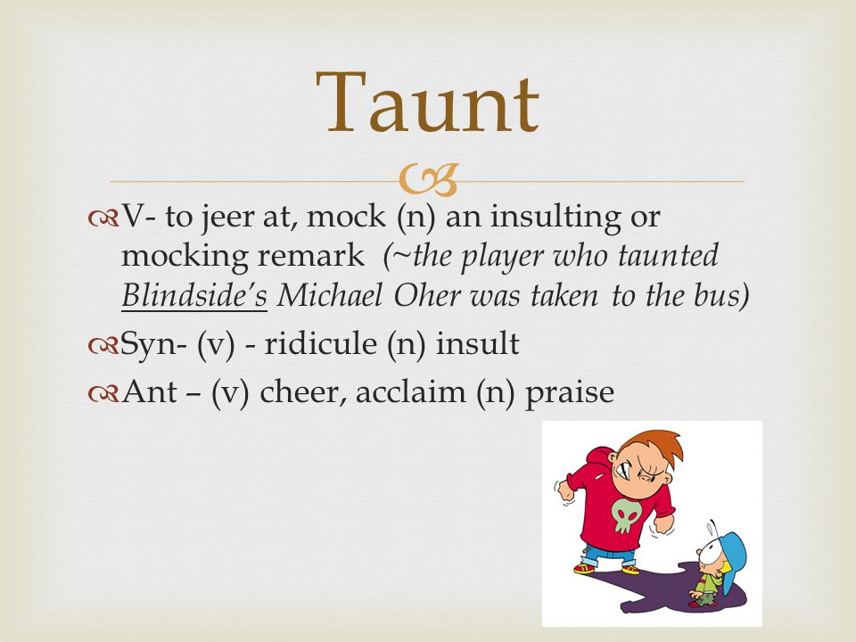   V- to jeer at, mock (n) an insulting or mocking remark (~the player who taunted Blindside's Michael Oher was taken to the bus)  Syn- (v) - ridicule (n) insult  Ant – (v) cheer, acclaim (n) praise Taunt