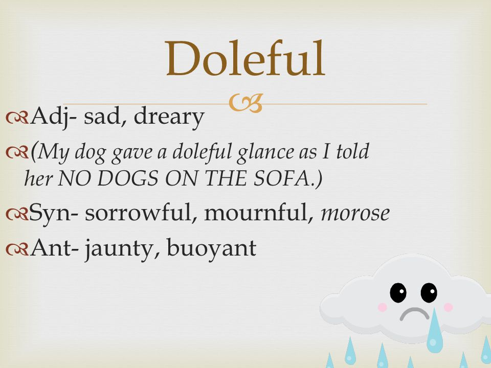   Adj- sad, dreary  ( My dog gave a doleful glance as I told her NO DOGS ON THE SOFA.)  Syn- sorrowful, mournful, morose  Ant- jaunty, buoyant Doleful