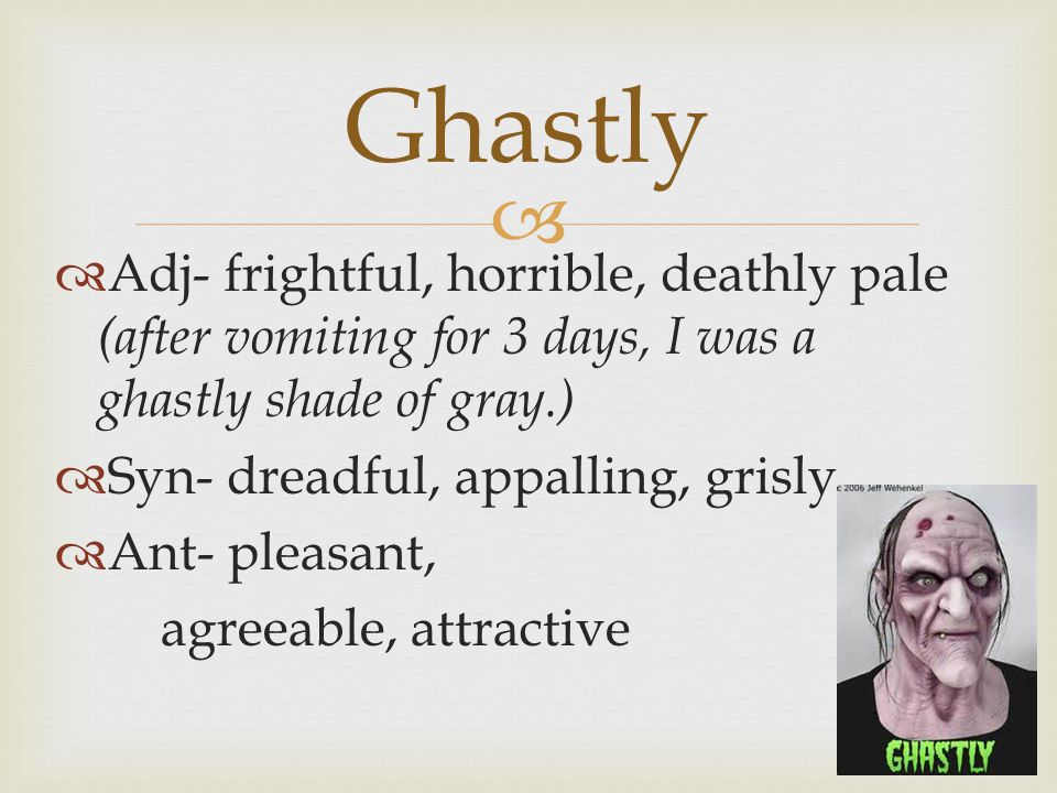   Adj- frightful, horrible, deathly pale (after vomiting for 3 days, I was a ghastly shade of gray.)  Syn- dreadful, appalling, grisly  Ant- pleasant, agreeable, attractive Ghastly