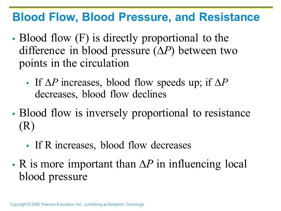 Copyright © 2006 Pearson Education, Inc., publishing as Benjamin Cummings Blood Flow, Blood Pressure, and Resistance  Blood flow (F) is directly proportional to the difference in blood pressure (  P) between two points in the circulation  If  P increases, blood flow speeds up; if  P decreases, blood flow declines  Blood flow is inversely proportional to resistance (R)  If R increases, blood flow decreases  R is more important than  P in influencing local blood pressure