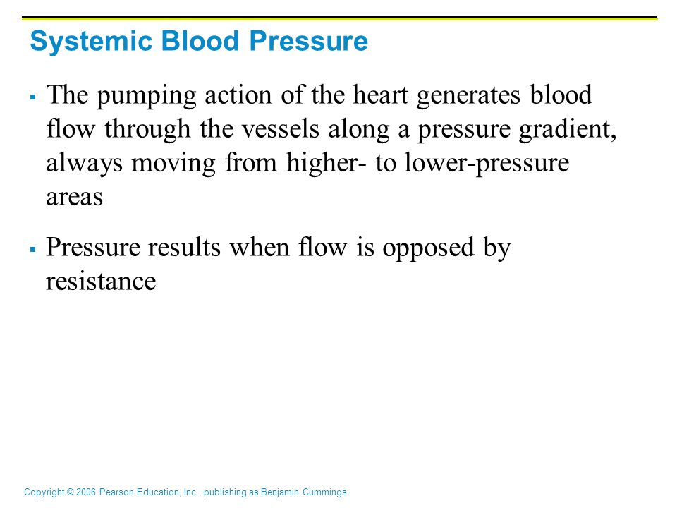 Copyright © 2006 Pearson Education, Inc., publishing as Benjamin Cummings Systemic Blood Pressure  The pumping action of the heart generates blood flow through the vessels along a pressure gradient, always moving from higher- to lower-pressure areas  Pressure results when flow is opposed by resistance