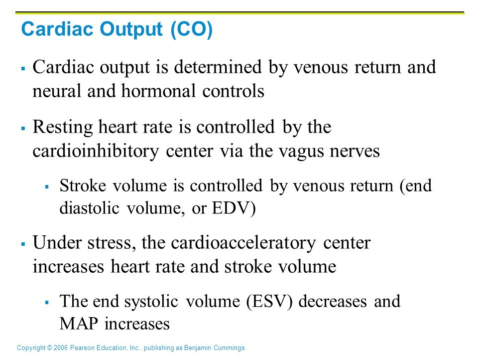 Copyright © 2006 Pearson Education, Inc., publishing as Benjamin Cummings Cardiac Output (CO)  Cardiac output is determined by venous return and neural and hormonal controls  Resting heart rate is controlled by the cardioinhibitory center via the vagus nerves  Stroke volume is controlled by venous return (end diastolic volume, or EDV)  Under stress, the cardioacceleratory center increases heart rate and stroke volume  The end systolic volume (ESV) decreases and MAP increases
