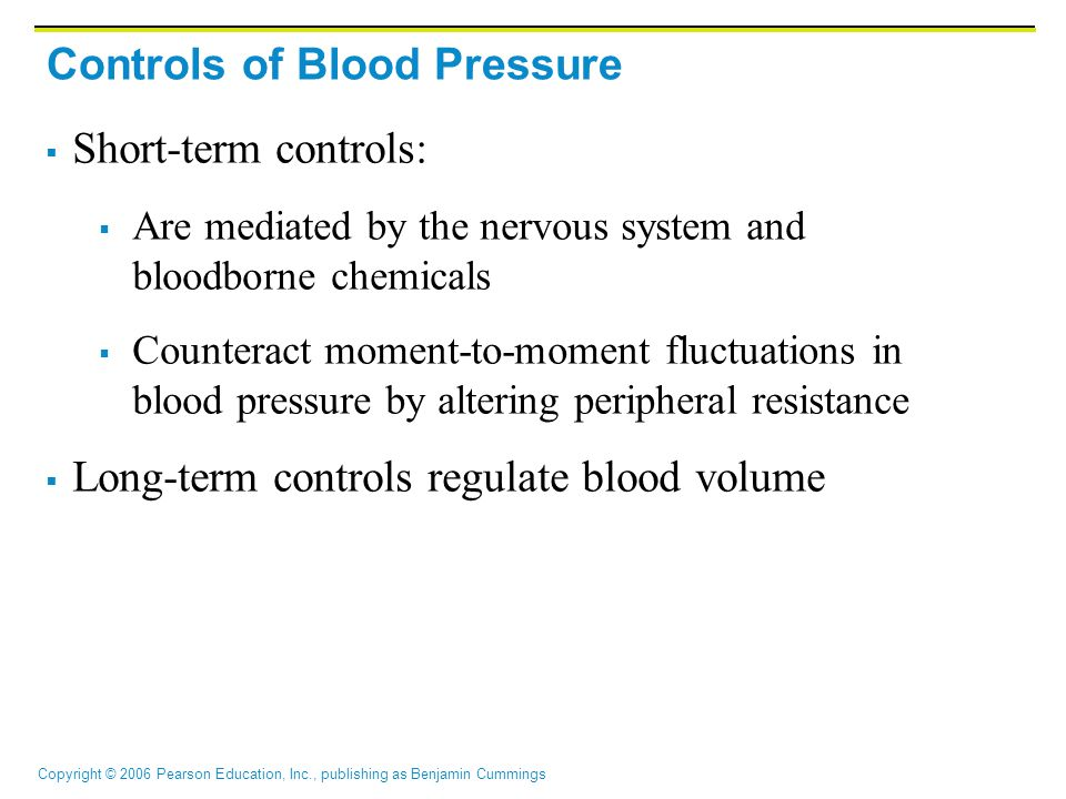 Copyright © 2006 Pearson Education, Inc., publishing as Benjamin Cummings Controls of Blood Pressure  Short-term controls:  Are mediated by the nervous system and bloodborne chemicals  Counteract moment-to-moment fluctuations in blood pressure by altering peripheral resistance  Long-term controls regulate blood volume