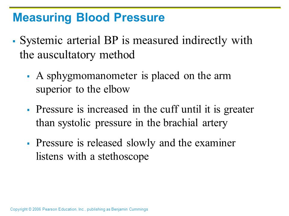 Copyright © 2006 Pearson Education, Inc., publishing as Benjamin Cummings Measuring Blood Pressure  Systemic arterial BP is measured indirectly with the auscultatory method  A sphygmomanometer is placed on the arm superior to the elbow  Pressure is increased in the cuff until it is greater than systolic pressure in the brachial artery  Pressure is released slowly and the examiner listens with a stethoscope