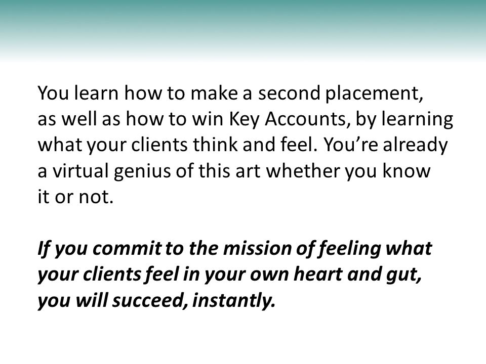 You learn how to make a second placement, as well as how to win Key Accounts, by learning what your clients think and feel. You're already a virtual g